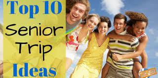high school senior trips 10 senior trip ideas