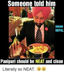 Neat Meme - someone told him meme nepal panipuri should be neat and clean