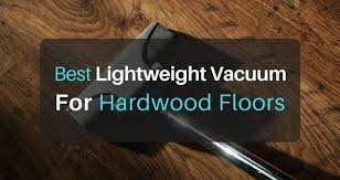 Best Wood Floor Vacuum The Best Lightweight Vacuum For Hardwood Floors In 2017 The Art