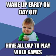 Play All The Games Meme - wake up early on day off have all day to play video games