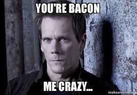 Your Crazy Meme - you re bacon me crazy make a meme