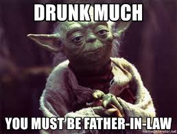 Father In Law Meme - drunk much you must be father in law yoda meme generator