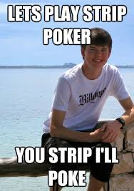 Meme Strip - lets play strip poker you strip i ll poke chat up line charlie