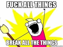 All The Things Meme Generator - fuck all things break all the things meme generator