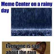 Rainy Day Meme - meme center on a rainy day by memedane234 meme center