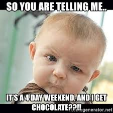 4 Day Weekend Meme - so you are telling me it s a 4 day weekend and i get chocolate