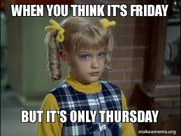 You Think Meme - when you think it s friday but it s only thursday cindy brady meme