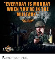Monday School Meme - everyday is monday when you re in the military staff sergeant old