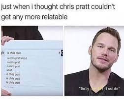 Chris Pratt Meme - just when i thought chris pratt couldn t get any more relatable