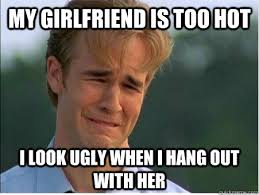 Hot Girlfriend Meme - my girlfriend is too hot i look ugly when i hang out with her