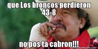 Memes De Los Broncos - que los broncos perdieron 43 8 no pos ta cabron meme de ta