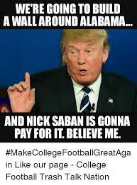 Nick Saban Memes - were going to build a wall around alabama and nick saban is gonna
