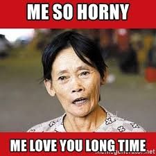 Me Love You Long Time Meme - me so horny me love you long time comida china lady meme generator