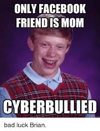 Meme Bad Luck - only facebook friend is mom cyberbullied uick meme bad luck brian