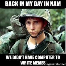 Back In My Day Meme - back in my day in nam we didn t have computer to write memes back