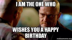 Meme Breaking Bad - i am the one who wishes you a happy birthday breaking bad make