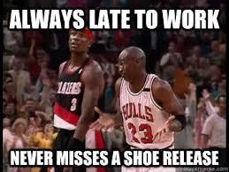 Sneakerhead Meme - always late to work never misses a shoe release sneakerhead
