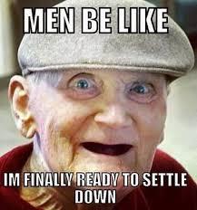 Settle Down Meme - men be like i m finally ready to settle down funny meme humor