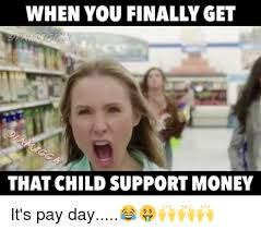 Child Support Meme - when you finally get that child support money it s pay day