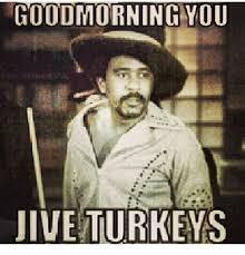 Jive Turkey Meme - goodmorning you jive turkeys meme on me me
