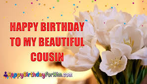 Happy Birthday Wishes For A Cousin Happy Birthday To My Beautiful Cousin Happybirthdayforhim Com