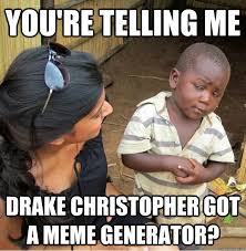 Quick Meme Generator - you re telling me drake christopher got a meme generator