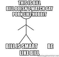 Meme Creator Be Like Bill - this is bill bill doesn t watch gay porn like hobbit bill is smart