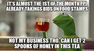1st Of The Month Meme - kermit it s almost the 1st of the month ppl already takings bids