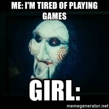I Wanna Play A Game Meme - me i m tired of playing games girl saw i wanna play a game
