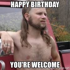 Redneck Birthday Meme - happy birthday you re welcome stereotypical redneck meme generator