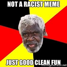 Racist Meme - not a racist meme just good clean fun aboriginal meme generator