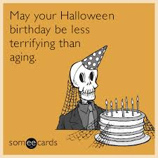 Halloween Birthday Meme - may your halloween birthday be less terrifying than aging