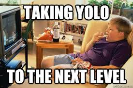 Yolo Meme - taking yolo to the next level yolo quickmeme