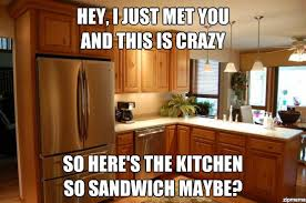 small kitchen designs memes sandwich meme hey i just met you and this is crazy but here s