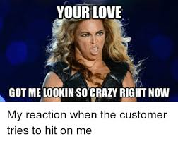 Your Crazy Meme - your love got melookin so crazy rightnow my reaction when the