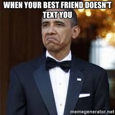 Best Obama Meme - when your best friend doesn t text you not bad obama meme generator