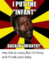 Kony Meme - i put the infant back in infantry meme genera hey this is crazybut
