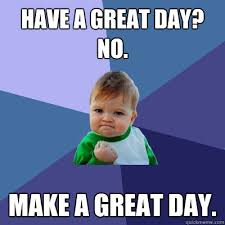 Have A Great Day Meme - have a great day no make a great day success kid quickmeme