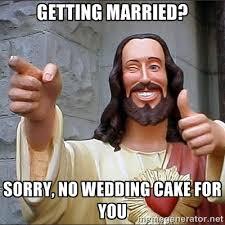 No Cake Meme - fundamentalists are pretty sure jesus would not bake a wedding cake