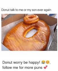 Donut Memes - donut talk to me or my son ever again donut worry be happy