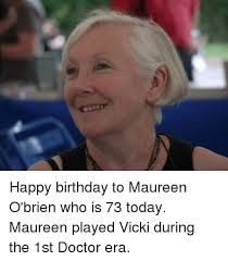 Doctor Who Birthday Meme - happy birthday to maureen o brien who is 73 today maureen played