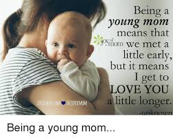 Young Mom Meme - being a young mom means that of we met a little early but it means i