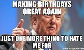 Making A Meme - making birthdays great again just one more thing to hate me for meme