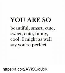 You Re Beautiful Meme - you are so beautiful smart cute sweet cute funny cool i might as