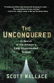 the unconquered in search of the amazon s last uncontacted tribes