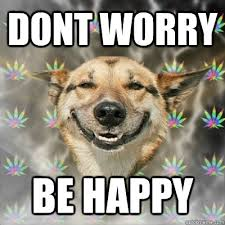 Be Happy Memes - dont worry be happy stoner dog quickmeme
