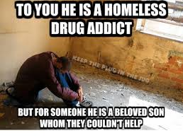 Drug Addict Meme - to you heis a homeless drug addict but for is a beloved son whom
