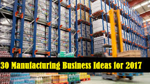 30 manufacturing business ideas for 2017