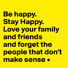 be happy stay happy your family and friends and forget the