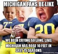 Michigan Memes - michigan fans be like we been crying so long lake michigan has